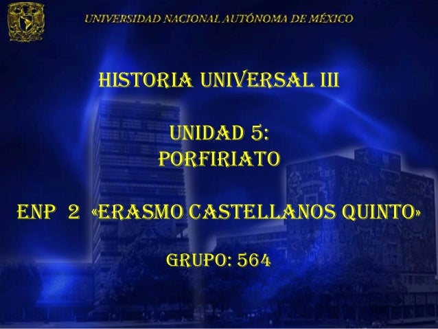 HISTORIA UNIVERSAL III            UNIDAD 5:           PorfiriatoEnp 2 «erasmo castellanos quinto»            Grupo: 564