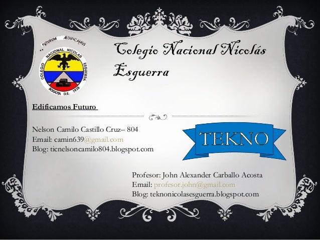 Colegio Nacional Nicolás Esguerra Edificamos Futuro Nelson Camilo Castillo Cruz– 804 Email: camin639@gmail.com Blog: ticne...