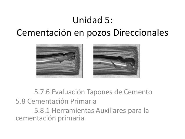 Unidad 5: Cementación en pozos Direccionales 5.7.6 Evaluación Tapones de Cemento 5.8 Cementación Primaria 5.8.1 Herramient...