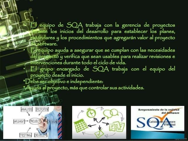 • El equipo de SQA trabaja con la gerencia de proyectos durante los inicios del desarrollo para establecer los planes, est...