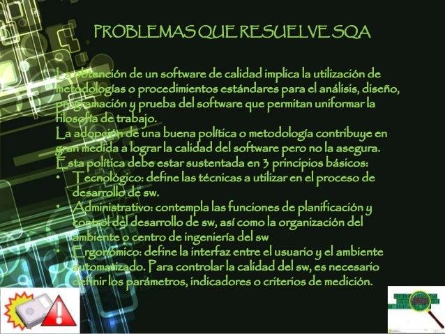 PROBLEMAS QUE RESUELVE SQA La obtención de un software de calidad implica la utilización de metodologías o procedimientos ...