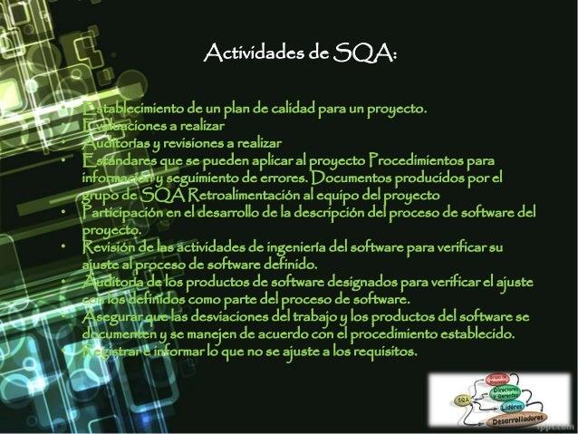 Actividades de SQA: • Establecimiento de un plan de calidad para un proyecto. • Evaluaciones a realizar • Auditorías y rev...