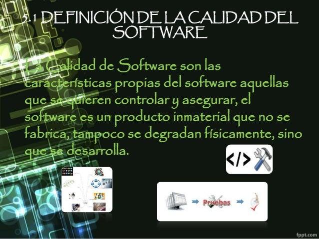 5.1 DEFINICIÓN DE LA CALIDAD DEL SOFTWARE La Calidad de Software son las características propias del software aquellas que...