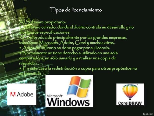 Tipos de licenciamiento A) Software propietario: • Software cerrado, donde el dueño controla su desarrollo y no divulga su...