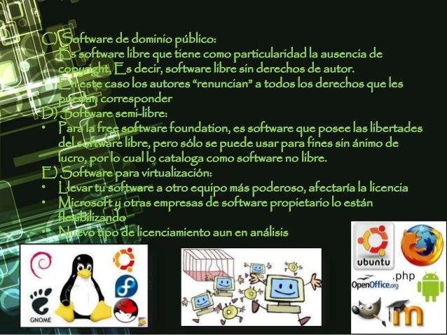 C) Software de dominio público: • Es software libre que tiene como particularidad la ausencia de copyright. Es decir, soft...
