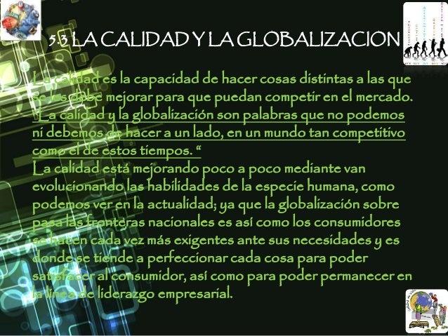 5.3 LA CALIDAD Y LA GLOBALIZACION La calidad es la capacidad de hacer cosas distintas a las que se les debe mejorar para q...