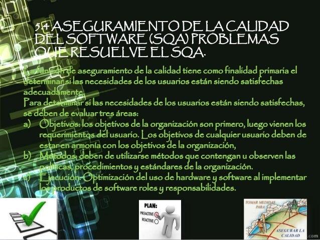 5.4 ASEGURAMIENTO DE LA CALIDAD DEL SOFTWARE (SQA) PROBLEMAS QUE RESUELVE EL SQA. La función de aseguramiento de la calida...