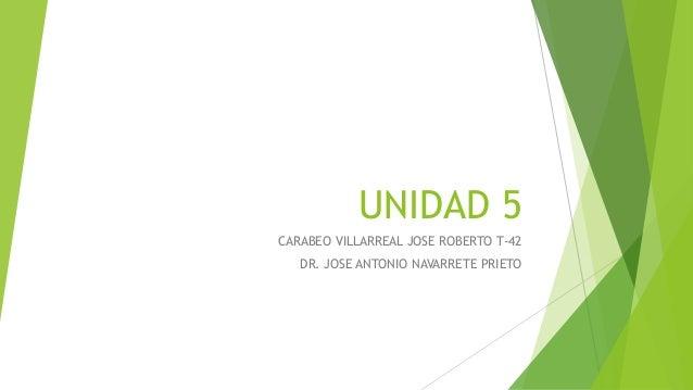 UNIDAD 5 CARABEO VILLARREAL JOSE ROBERTO T-42 DR. JOSE ANTONIO NAVARRETE PRIETO
