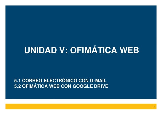 UNIDAD V: OFIMÁTICA WEB 1 5.1 CORREO ELECTRÓNICO CON G-MAIL 5.2 OFIMÁTICA WEB CON GOOGLE DRIVE