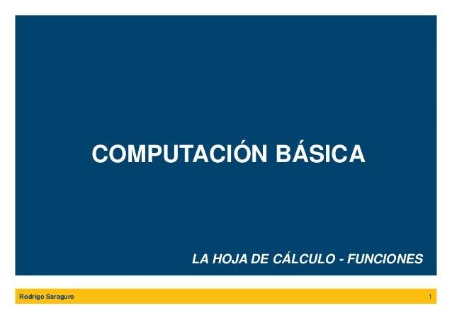COMPUTACIÓN BÁSICA Rodrigo Saraguro 1 LA HOJA DE CÁLCULO - FUNCIONES