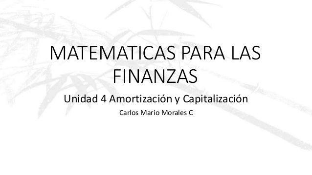 MATEMATICAS PARA LAS FINANZAS Unidad 4 Amortización y Capitalización Carlos Mario Morales C