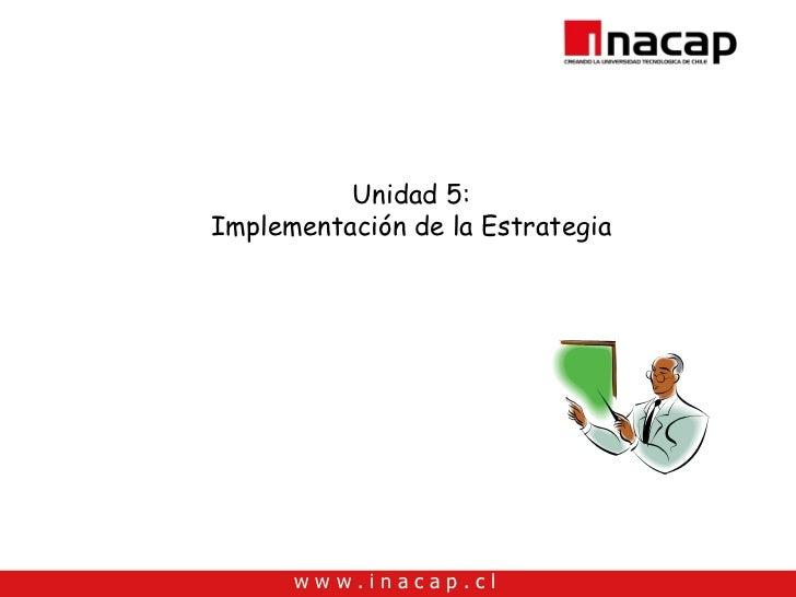 Unidad 5: Implementación de la Estrategia           www.inacap.cl
