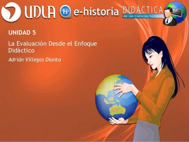 UNIDAD 5 La Evaluación Desde el Enfoque Didáctico Adrián Villegas Dianta
