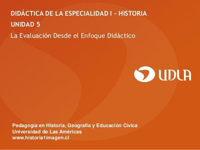 DIDÁCTICA DE LA ESPECIALIDAD I - HISTORIA UNIDAD 5 La Evaluación Desde el Enfoque Didáctico  Pedagogía en Historia, Geogra...
