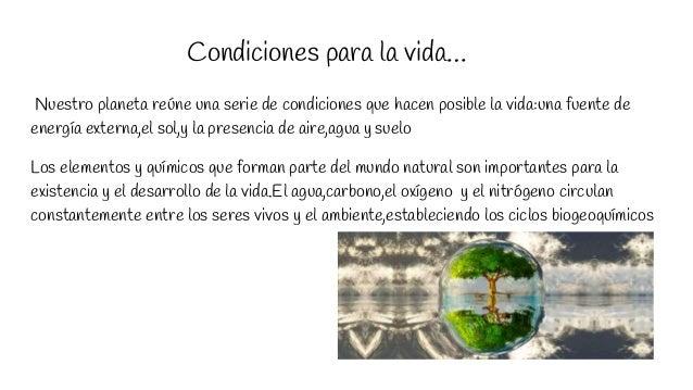 Condiciones para la vida… Nuestro planeta reúne una serie de condiciones que hacen posible la vida:una fuente de energía e...