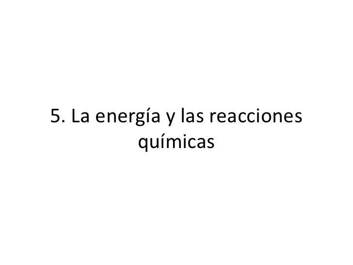 5. La energía y las reacciones          químicas