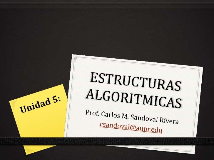 ESTRUCTURAS ALGORITMICAS<br />Prof. Carlos M. Sandoval Rivera<br />csandoval@aupr.edu<br />Unidad 5:<br />