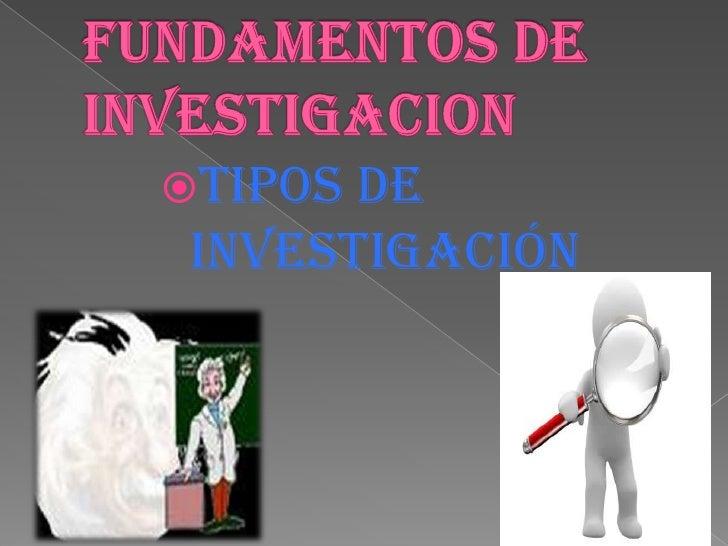 FUNDAMENTOS DE INVESTIGACION<br />Tipos De Investigación<br />