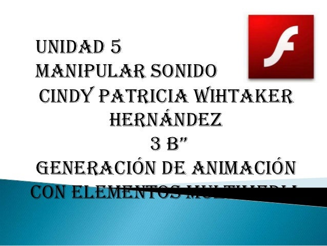 """Unidad 5Manipular sonido Cindy Patricia Wihtaker        Hernández           3 B""""Generación de animacióncon elementos multi..."""