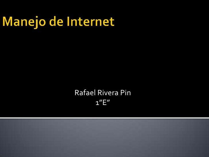 """Manejo de Internet<br />Rafael Rivera Pin<br />1""""E""""<br />"""