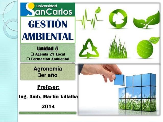 GESTIÓN AMBIENTAL Profesor: Ing. Amb. Martín Villalba 2014 Unidad 5  Agenda 21 Local  Formación Ambiental Agronomía 3er ...