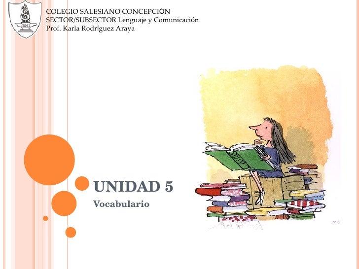 UNIDAD 5 Vocabulario COLEGIO SALESIANO CONCEPCI Ó N SECTOR/SUBSECTOR Lenguaje y Comunicaci ó n Prof. Karla Rodr í guez Araya