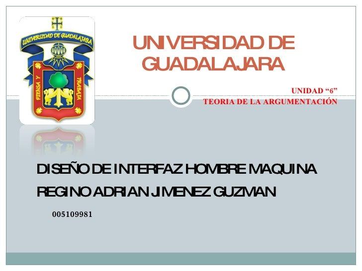 """UNIDAD """"6"""" TEORIA DE LA ARGUMENTACIÓN UNIVERSIDAD DE GUADALAJARA DISEÑO DE INTERFAZ HOMBRE MAQUINA REGINO ADRIAN JIMENEZ G..."""