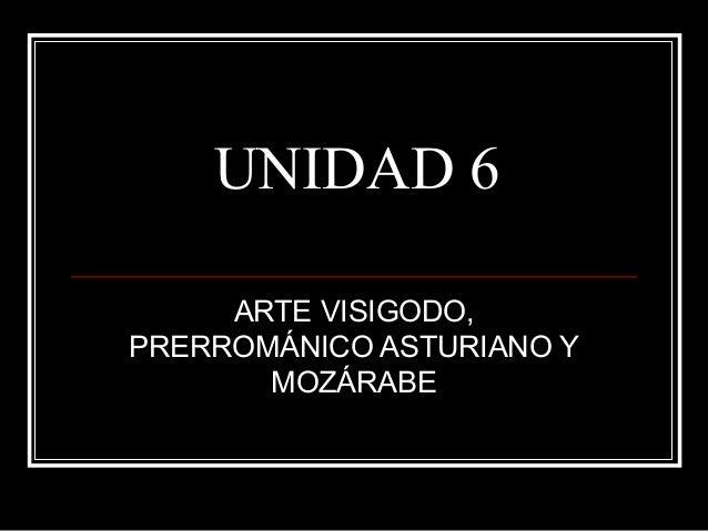 UNIDAD 6 ARTE VISIGODO, PRERROMÁNICO ASTURIANO Y MOZÁRABE