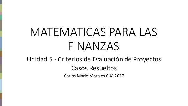 Finanzas del proyecto – Carlos Mario Morales C © 2017 MATEMATICAS PARA LAS FINANZAS Unidad 5 - Criterios de Evaluación de ...
