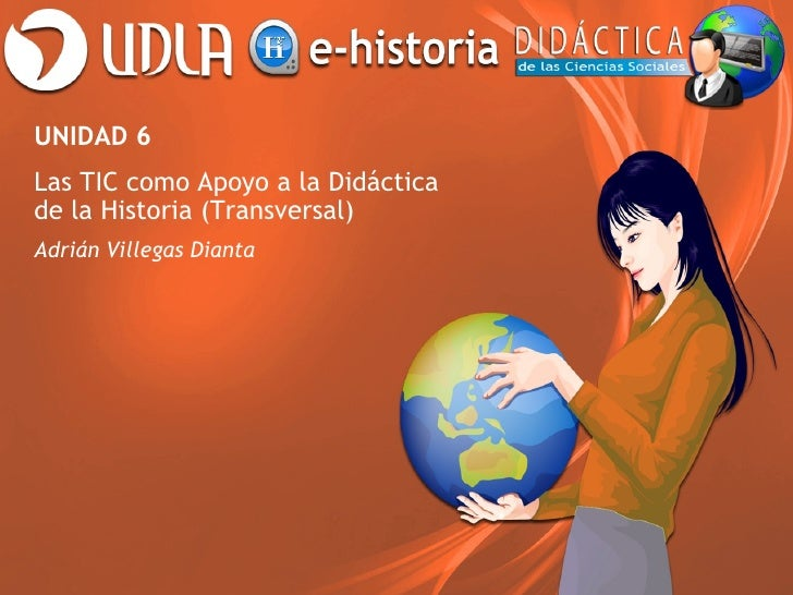 UNIDAD 6Las TIC como Apoyo a la Didácticade la Historia (Transversal)Adrián Villegas Dianta