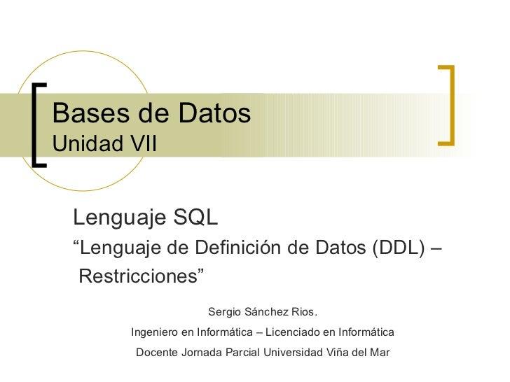 """Bases de Datos Unidad VII Lenguaje SQL """" Lenguaje de Definición de Datos (DDL) –  Restricciones"""" Sergio Sánchez Rios. Inge..."""