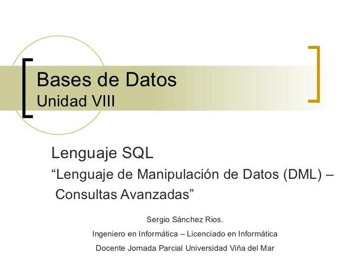 """Bases de Datos Unidad VIII Lenguaje SQL """" Lenguaje de Manipulación de Datos (DML) –  Consultas Avanzadas"""" Sergio Sánchez R..."""