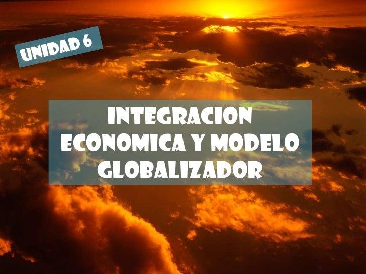 UNIDAD 6<br />INTEGRACION ECONOMICA Y MODELO GLOBALIZADOR<br />