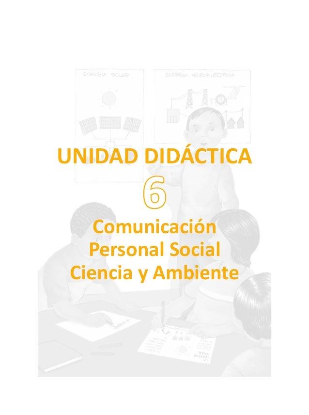 UNIDAD DIDÁCTICA Comunicación Personal Social Ciencia y Ambiente 6