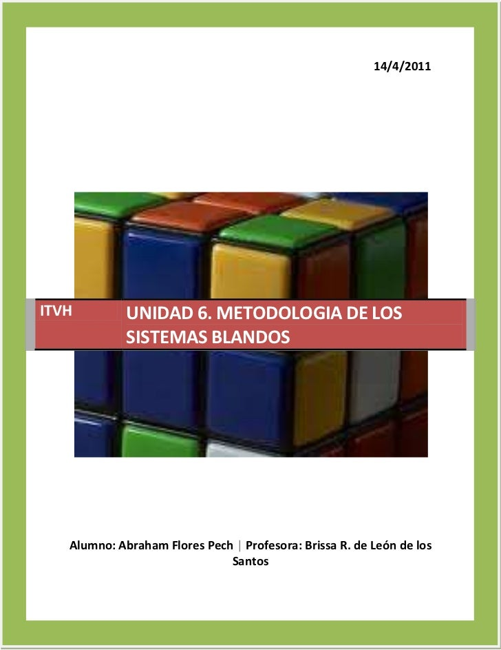14/4/2011ITVH         UNIDAD 6. METODOLOGIA DE LOS             SISTEMAS BLANDOS   Alumno: Abraham Flores Pech | Profesora:...