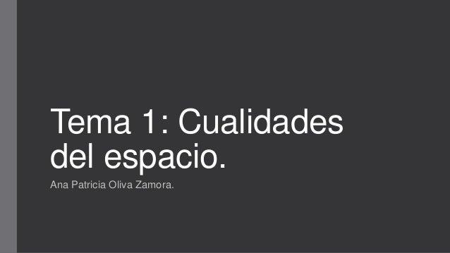 Tema 1: Cualidades del espacio. Ana Patricia Oliva Zamora.