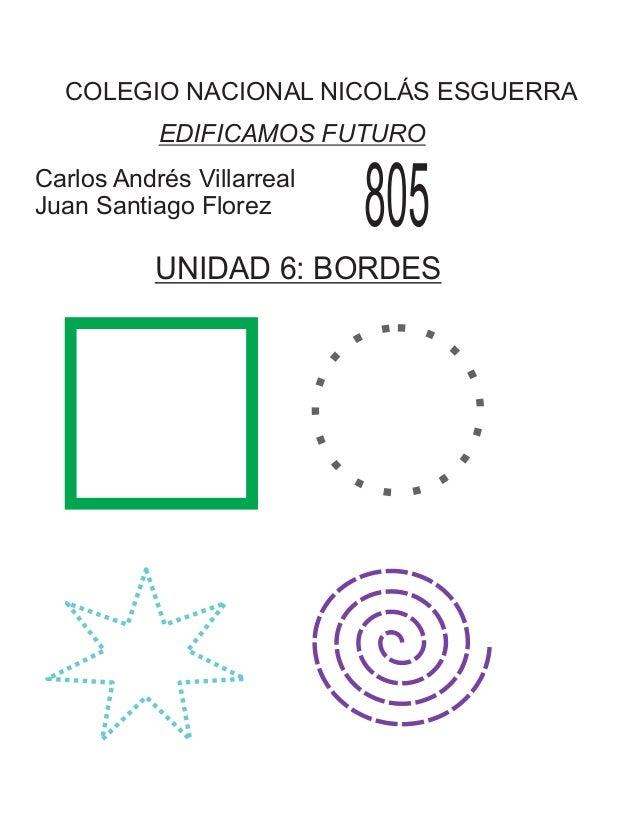 COLEGIO NACIONAL NICOLÁS ESGUERRA EDIFICAMOS FUTURO Carlos Andrés Villarreal Juan Santiago Florez 805 UNIDAD 6: BORDES