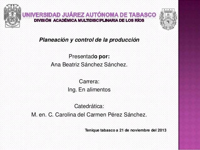 Planeación y control de la producción Presentado por: Ana Beatriz Sánchez Sánchez. Carrera: Ing. En alimentos Catedrática:...