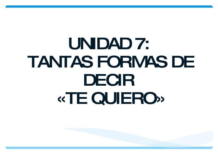 UNIDAD 7:  TANTAS FORMAS DE DECIR  «TE QUIERO»