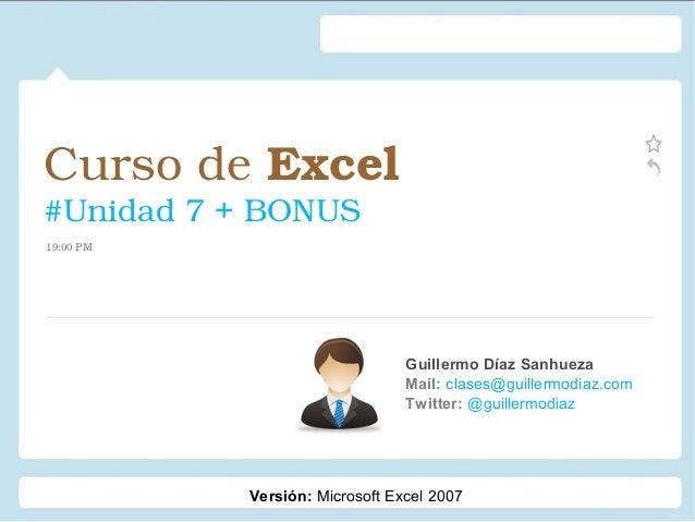 CursodeExcel #Unidad7+BONUS Guillermo Díaz Sanhueza Mail: clases@guillermodiaz.com Twitter: @guillermodiaz 19:00PM ...
