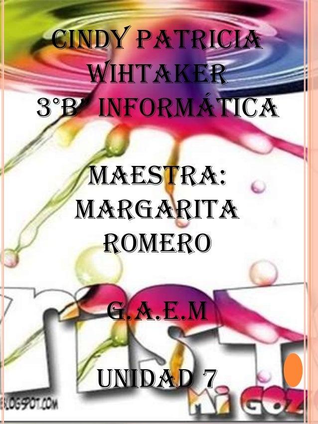 "Cindy Patricia    Wihtaker3°B"" InformátIca   Maestra:  Margarita    Romero    G.A.E.M   UNIDAD 7"