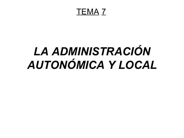 TEMA 7  LA ADMINISTRACIÓN AUTONÓMICA Y LOCAL