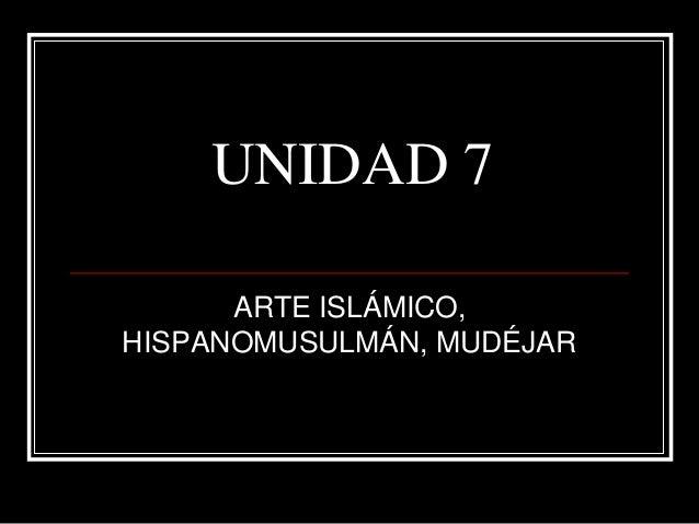 UNIDAD 7 ARTE ISLÁMICO, HISPANOMUSULMÁN, MUDÉJAR