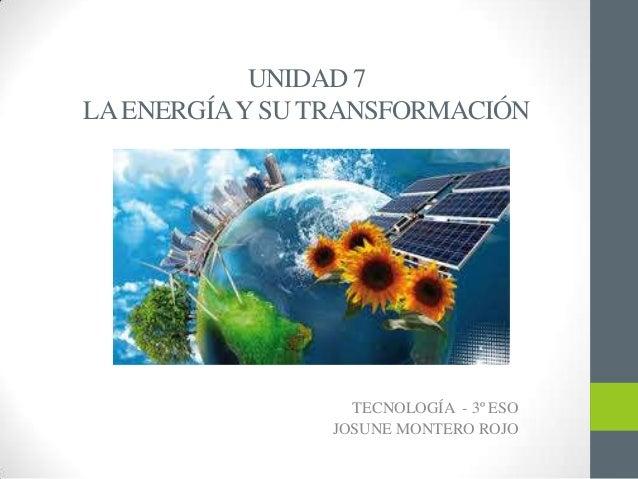 UNIDAD 7 LAENERGÍAYSU TRANSFORMACIÓN TECNOLOGÍA - 3º ESO JOSUNE MONTERO ROJO