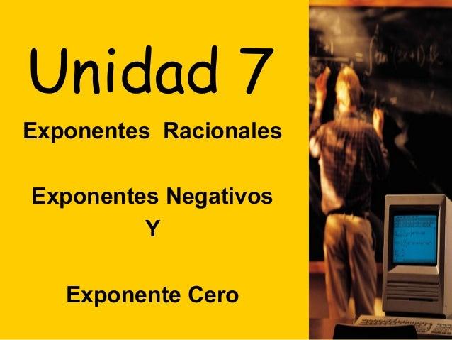 Unidad 7Exponentes RacionalesExponentes Negativos         Y   Exponente Cero