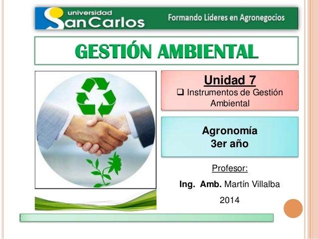 GESTIÓN AMBIENTAL Profesor: Ing. Amb. Martín Villalba 2014 Unidad 7  Instrumentos de Gestión Ambiental Agronomía 3er año