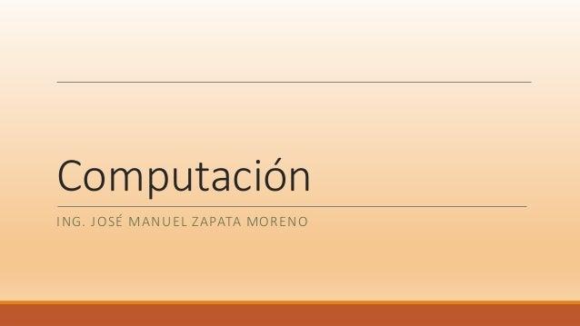 Computación ING. JOSÉ MANUEL ZAPATA MORENO