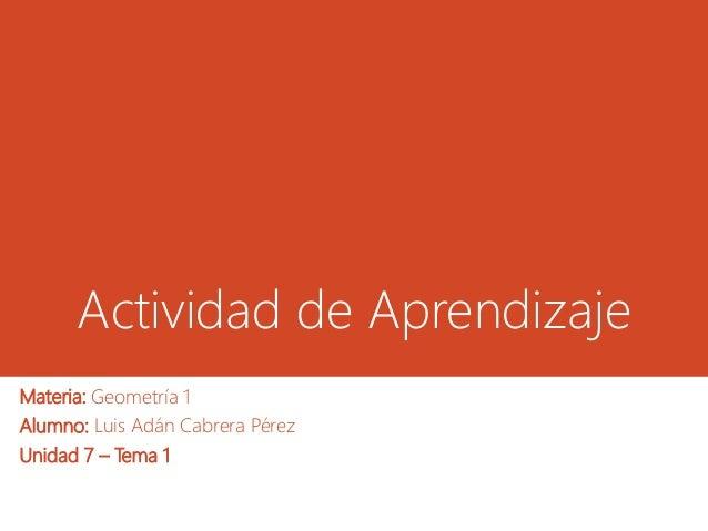 Actividad de Aprendizaje Materia: Geometría 1 Alumno: Luis Adán Cabrera Pérez Unidad 7 – Tema 1