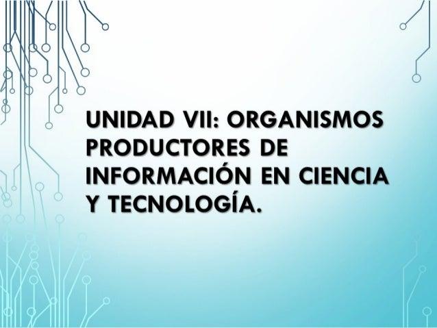 q;   UNIDAD VII:  ORGANISMOS PRODUCTORES DE INFORMACIÓN EN CIENCIA Y TECNOLOGÍA.   I/