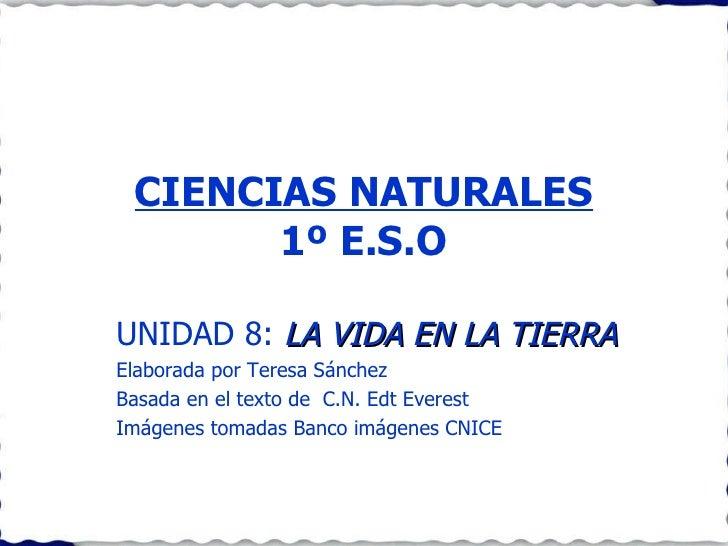 CIENCIAS NATURALES 1º E.S.O UNIDAD 8:  LA VIDA EN LA TIERRA Elaborada por Teresa Sánchez  Basada en el texto de  C.N. Edt ...